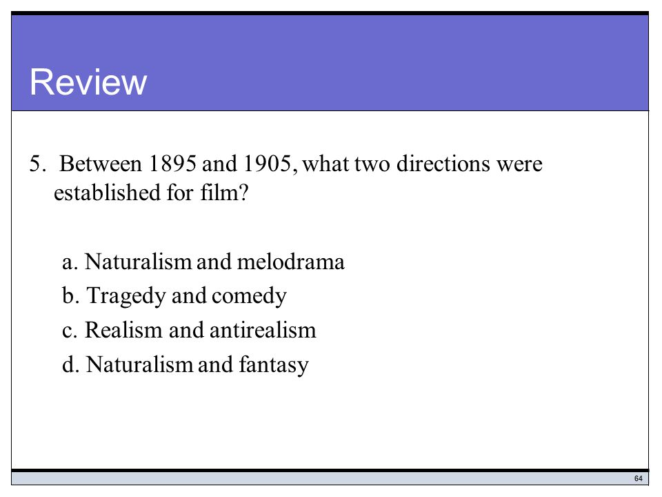 Review 5. Between 1895 and 1905, what two directions were established for film a. Naturalism and melodrama.