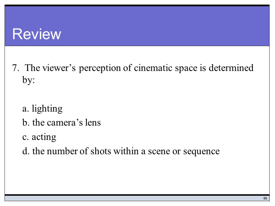 Review 7. The viewer's perception of cinematic space is determined by: