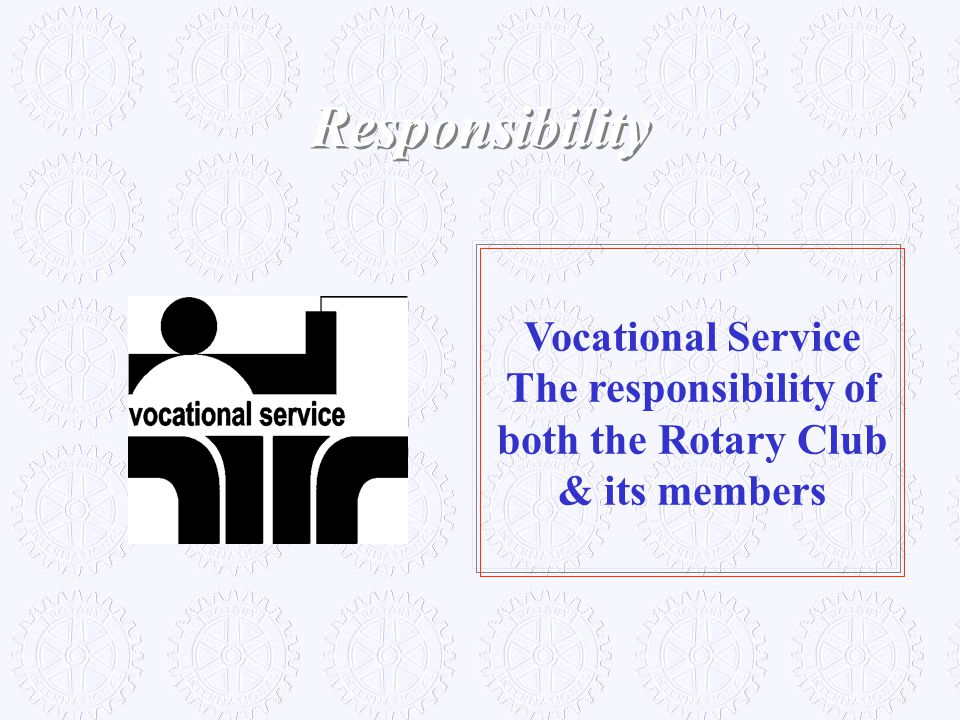 Responsibility Vocational Service The responsibility of both the Rotary Club & its members