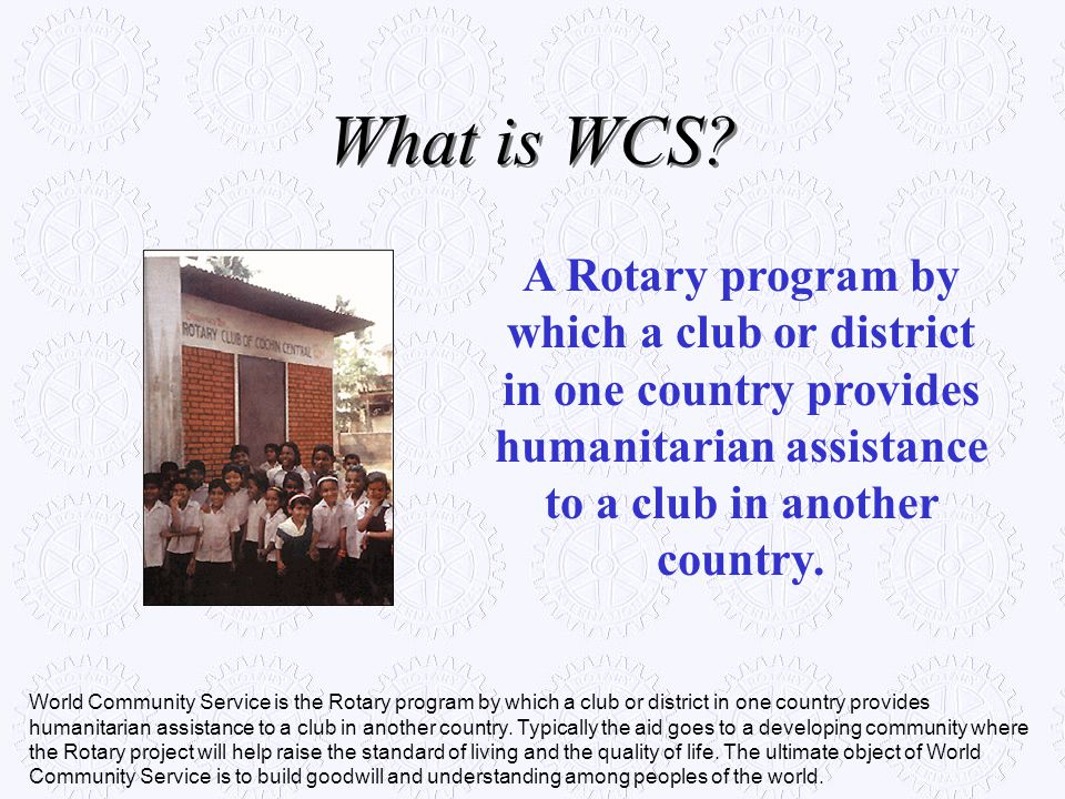 What is WCS A Rotary program by which a club or district in one country provides humanitarian assistance to a club in another country.