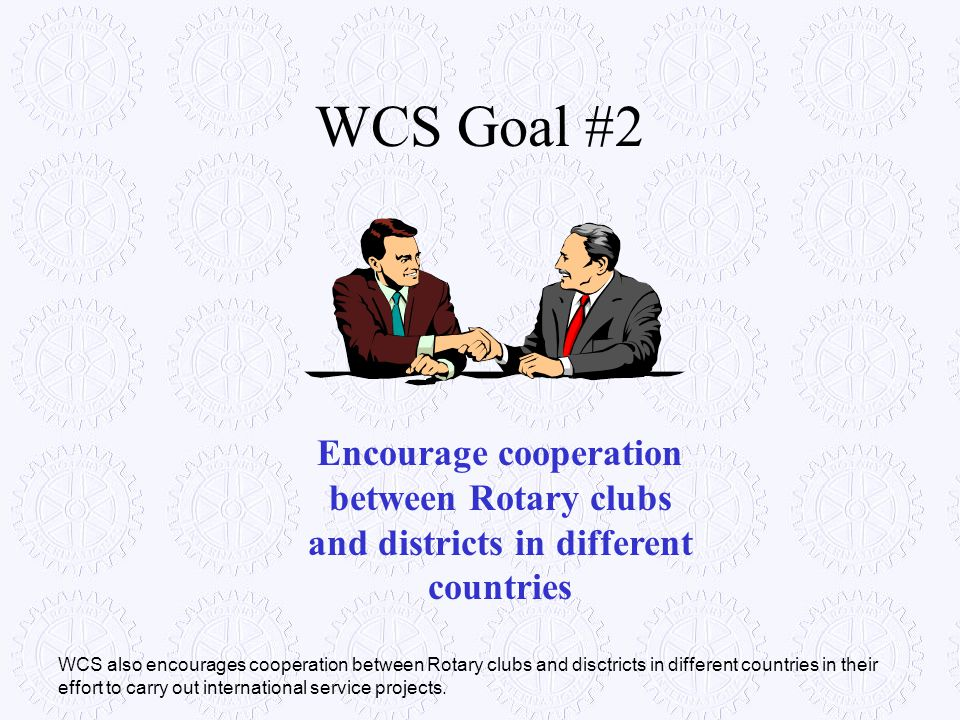 WCS Goal #2 Encourage cooperation between Rotary clubs and districts in different countries.