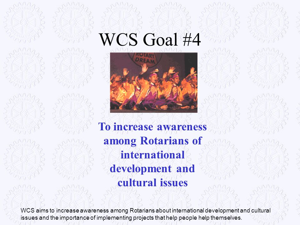 WCS Goal #4 To increase awareness among Rotarians of international development and cultural issues.