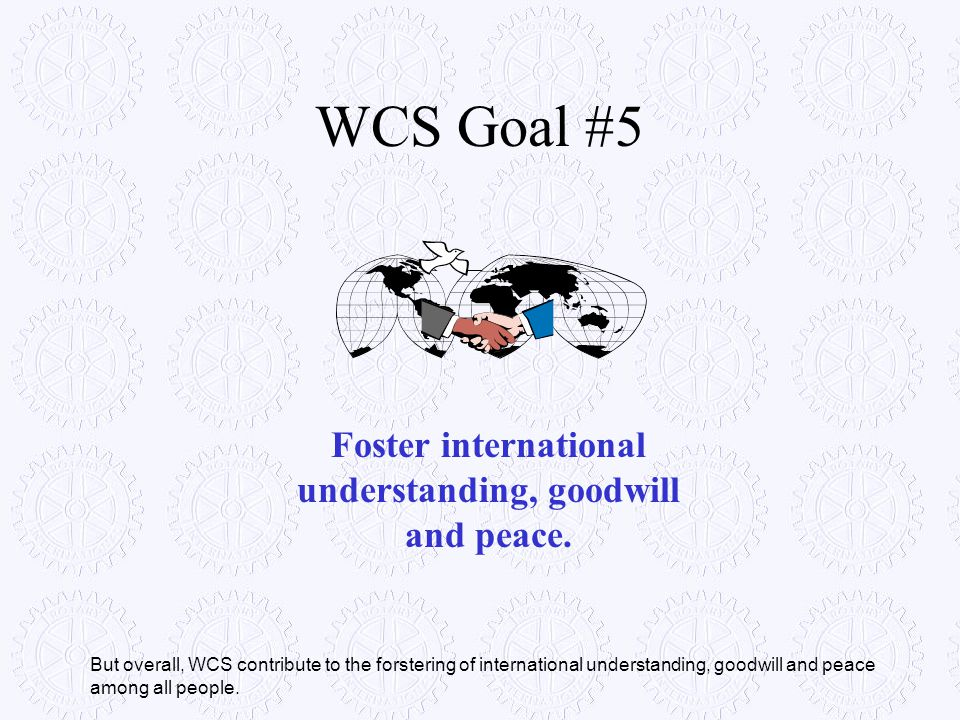 Foster international understanding, goodwill and peace.