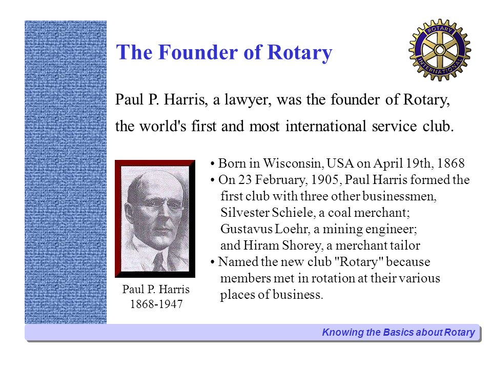 The Founder of Rotary Paul P. Harris, a lawyer, was the founder of Rotary, the world s first and most international service club.