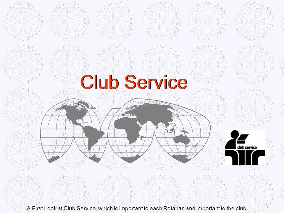 Club Service A First Look at Club Service, which is important to each Rotarian and important to the club.