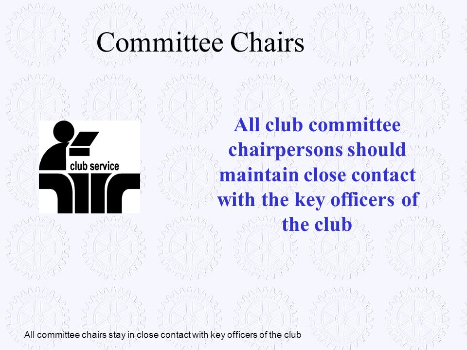 Committee Chairs All club committee chairpersons should maintain close contact with the key officers of the club.