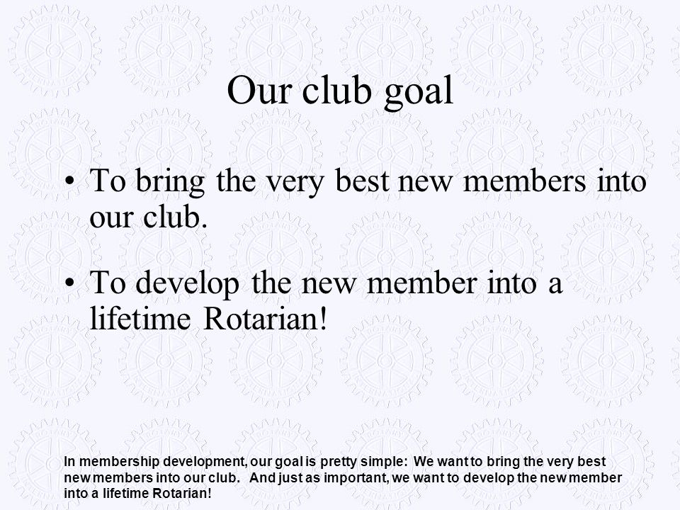 Our club goal To bring the very best new members into our club.