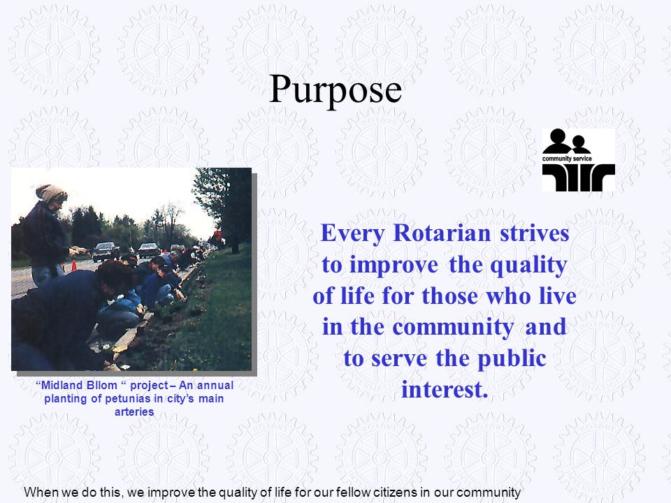 Purpose Every Rotarian strives to improve the quality of life for those who live in the community and to serve the public interest.