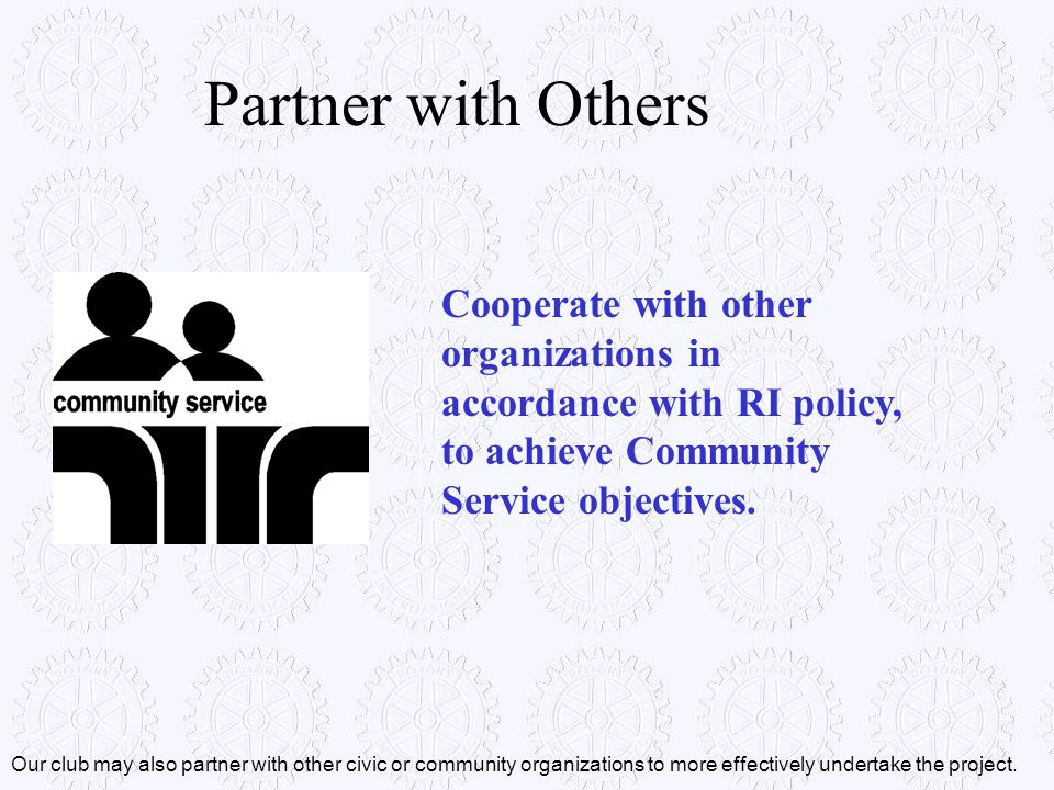 Partner with Others Cooperate with other organizations in accordance with RI policy, to achieve Community Service objectives.