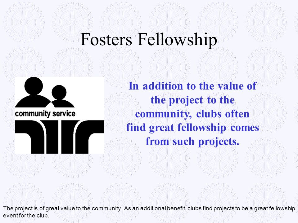 Fosters Fellowship In addition to the value of the project to the community, clubs often find great fellowship comes from such projects.