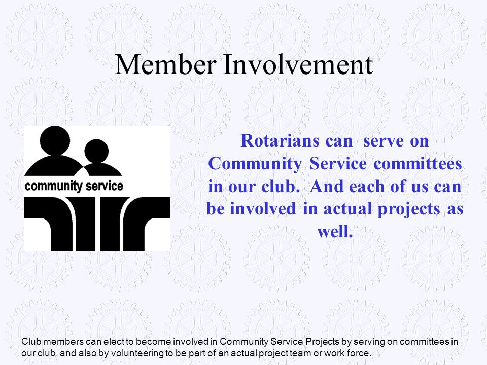 Member Involvement Rotarians can serve on Community Service committees in our club. And each of us can be involved in actual projects as well.