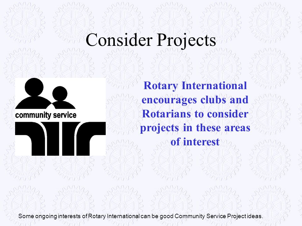 Consider Projects Rotary International encourages clubs and Rotarians to consider projects in these areas of interest.