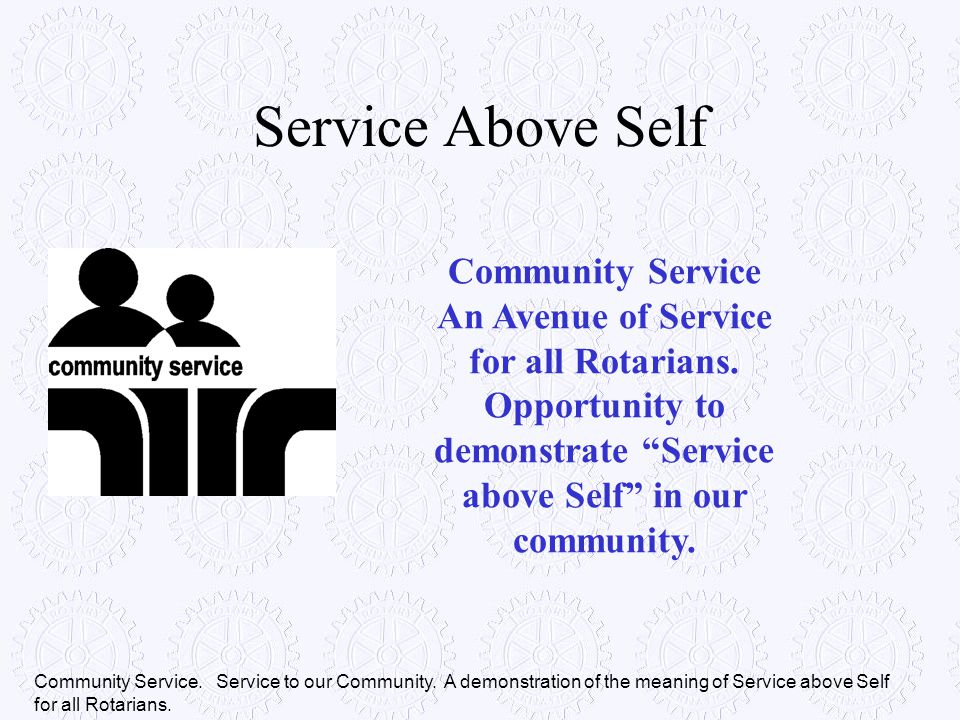 Service Above Self Community Service An Avenue of Service for all Rotarians. Opportunity to demonstrate Service above Self in our community.