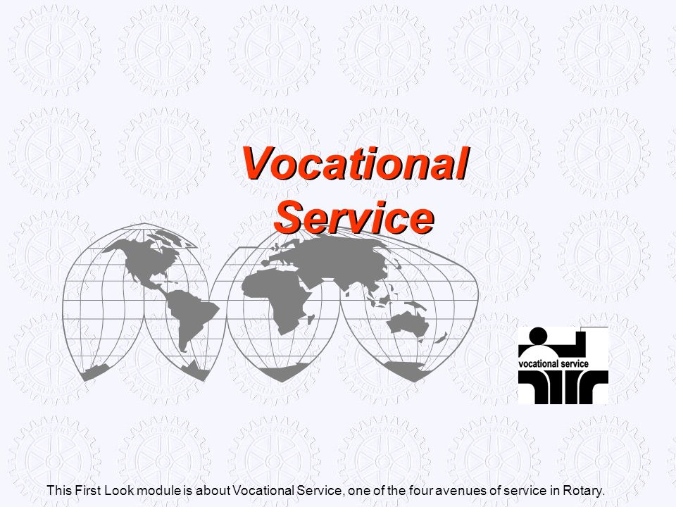Vocational Service This First Look module is about Vocational Service, one of the four avenues of service in Rotary.