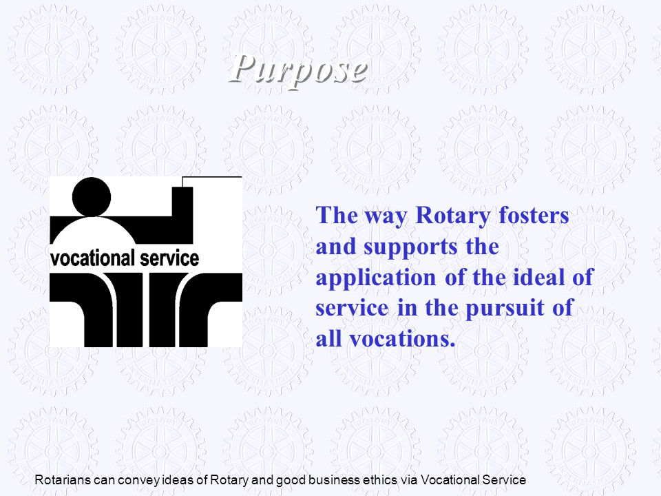 Purpose The way Rotary fosters and supports the application of the ideal of service in the pursuit of all vocations.