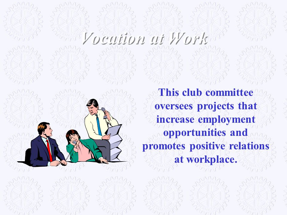 Vocation at Work This club committee oversees projects that increase employment opportunities and promotes positive relations at workplace.