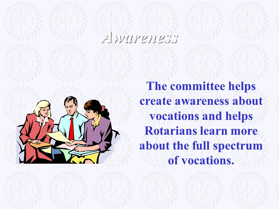 Awareness The committee helps create awareness about vocations and helps Rotarians learn more about the full spectrum of vocations.