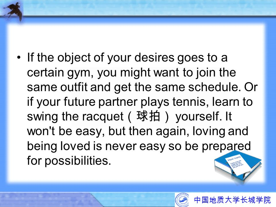 If the object of your desires goes to a certain gym, you might want to join the same outfit and get the same schedule. Or if your future partner plays tennis, learn to swing the racquet(球拍) yourself. It won t be easy, but then again, loving and being loved is never easy so be prepared for possibilities.