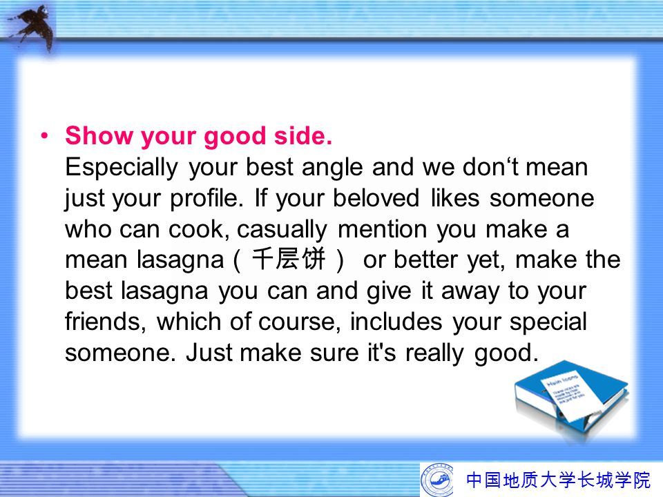 Show your good side. Especially your best angle and we don't mean just your profile. If your beloved likes someone who can cook, casually mention you make a mean lasagna(千层饼) or better yet, make the best lasagna you can and give it away to your friends, which of course, includes your special someone. Just make sure it s really good.