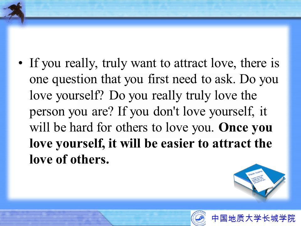 If you really, truly want to attract love, there is one question that you first need to ask. Do you love yourself Do you really truly love the person you are If you don t love yourself, it will be hard for others to love you. Once you love yourself, it will be easier to attract the love of others.
