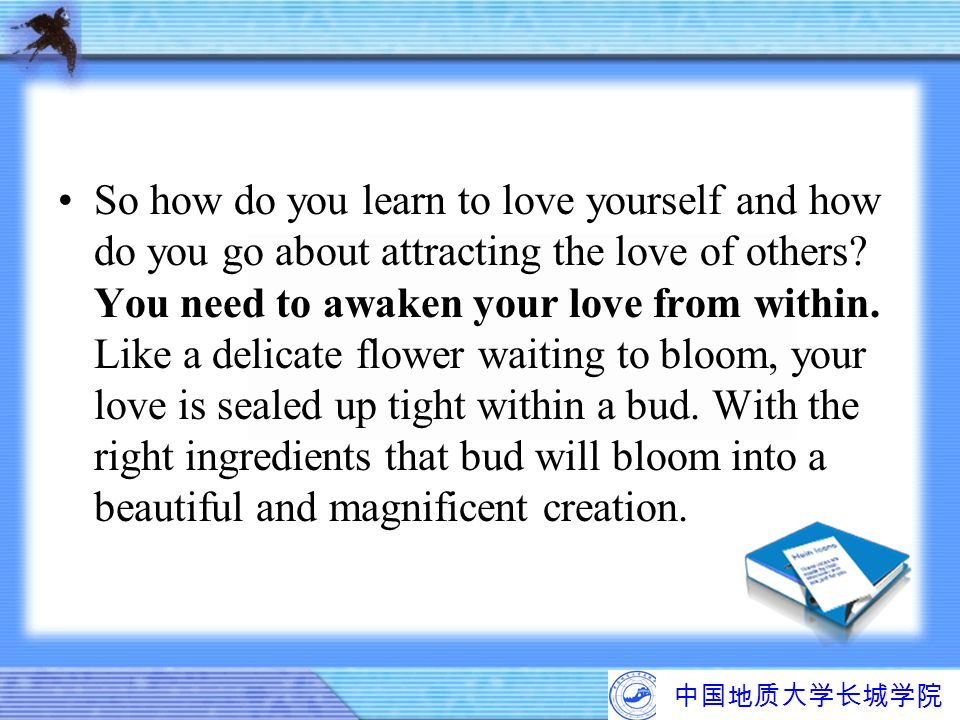 So how do you learn to love yourself and how do you go about attracting the love of others You need to awaken your love from within. Like a delicate flower waiting to bloom, your love is sealed up tight within a bud. With the right ingredients that bud will bloom into a beautiful and magnificent creation.