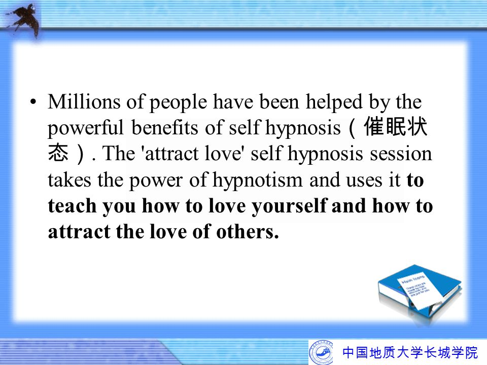 Millions of people have been helped by the powerful benefits of self hypnosis(催眠状态). The attract love self hypnosis session takes the power of hypnotism and uses it to teach you how to love yourself and how to attract the love of others.
