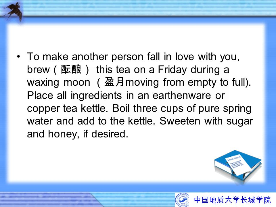 To make another person fall in love with you, brew(酝酿) this tea on a Friday during a waxing moon (盈月moving from empty to full). Place all ingredients in an earthenware or copper tea kettle. Boil three cups of pure spring water and add to the kettle. Sweeten with sugar and honey, if desired.