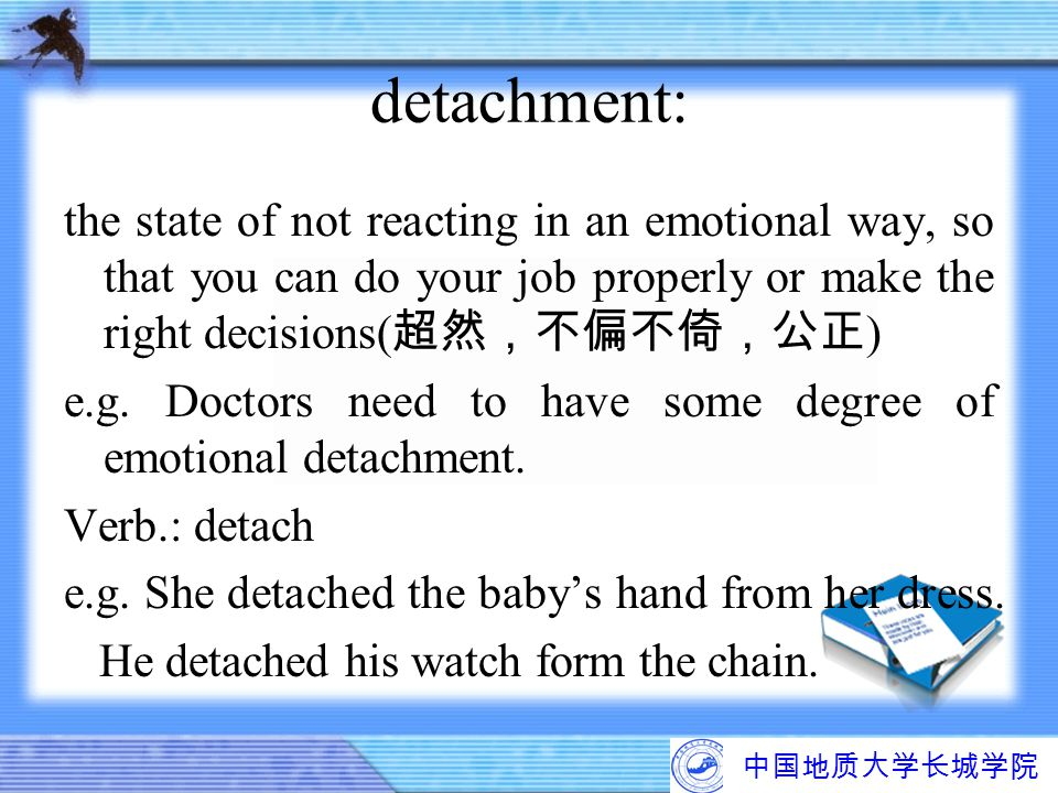 detachment: the state of not reacting in an emotional way, so that you can do your job properly or make the right decisions(超然,不偏不倚,公正)