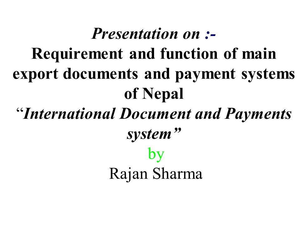 Presentation on :- Requirement and function of main export documents and payment systems of Nepal International Document and Payments system by Rajan Sharma