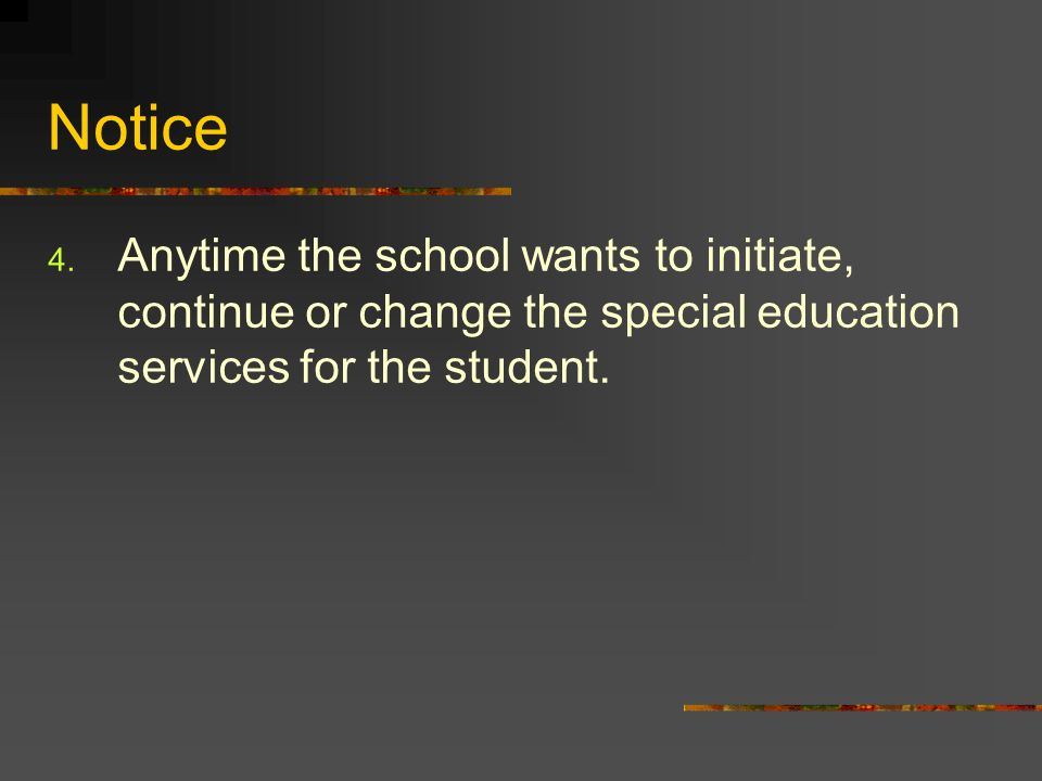 Notice Anytime the school wants to initiate, continue or change the special education services for the student.