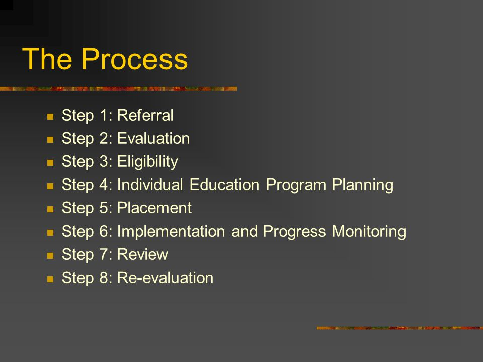 The Process Step 1: Referral Step 2: Evaluation Step 3: Eligibility