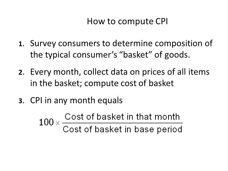 How to compute CPI 1. Survey consumers to determine composition of the typical consumer's basket of goods.