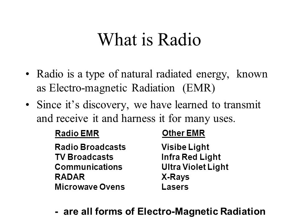 What is Radio Radio is a type of natural radiated energy, known as Electro-magnetic Radiation (EMR)