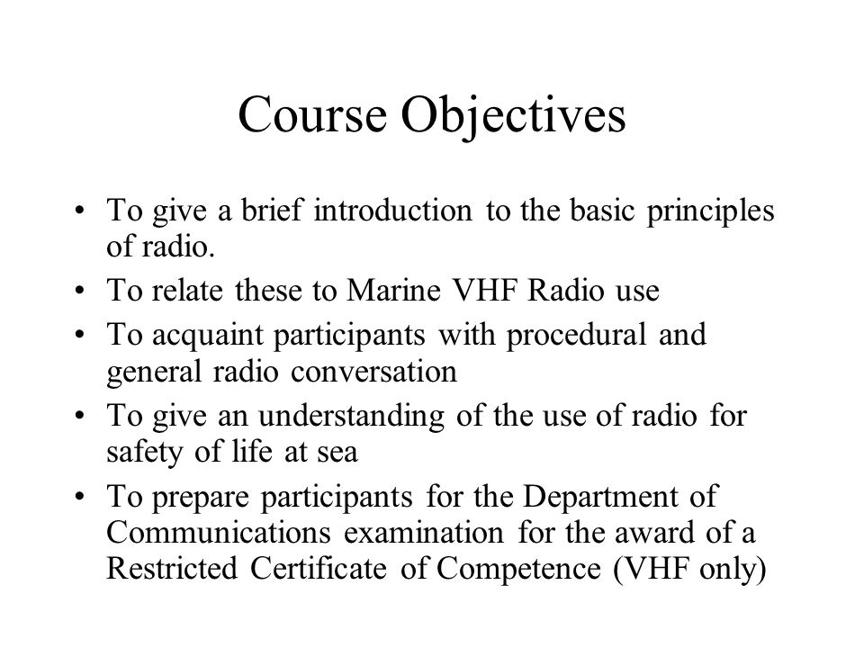 Course Objectives To give a brief introduction to the basic principles of radio. To relate these to Marine VHF Radio use.