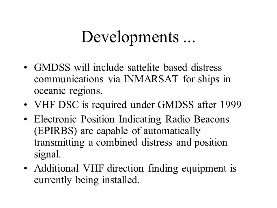 Developments ... GMDSS will include sattelite based distress communications via INMARSAT for ships in oceanic regions.