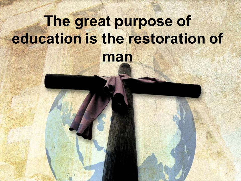 The great purpose of education is the restoration of man