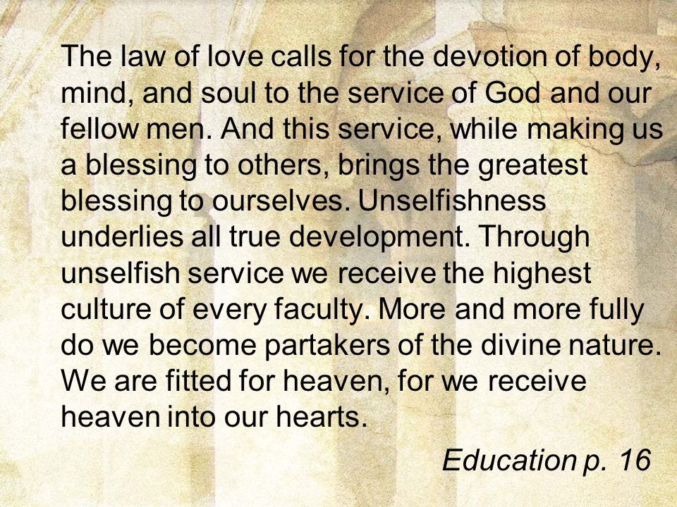 The law of love calls for the devotion of body, mind, and soul to the service of God and our fellow men. And this service, while making us a blessing to others, brings the greatest blessing to ourselves. Unselfishness underlies all true development. Through unselfish service we receive the highest culture of every faculty. More and more fully do we become partakers of the divine nature. We are fitted for heaven, for we receive heaven into our hearts.