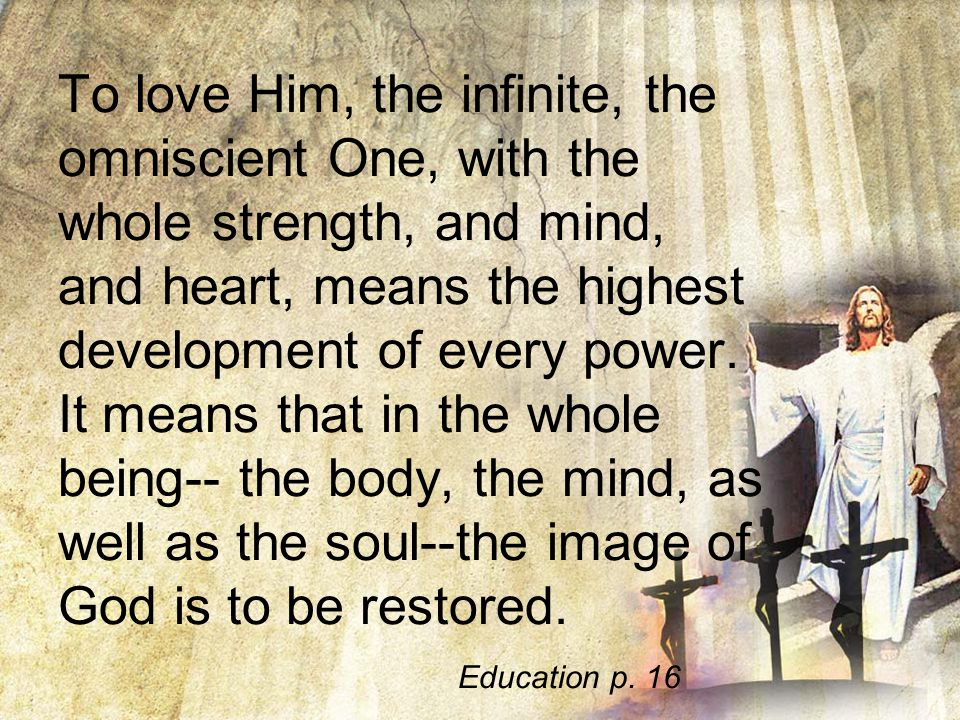 To love Him, the infinite, the omniscient One, with the whole strength, and mind, and heart, means the highest development of every power.