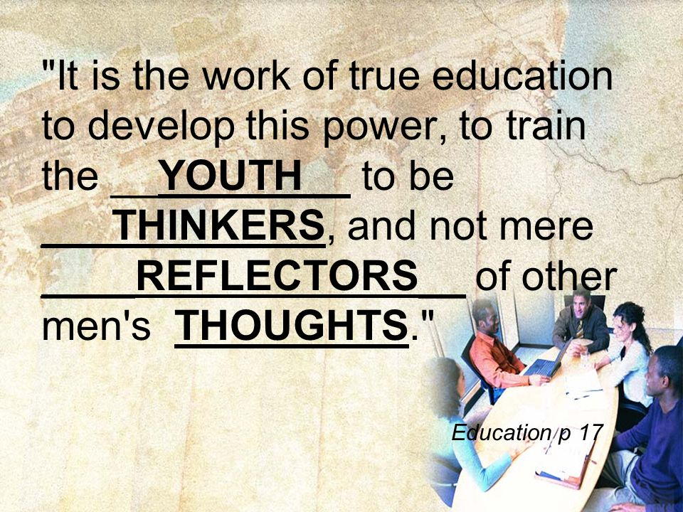 It is the work of true education to develop this power, to train the __YOUTH__ to be ___THINKERS, and not mere ____REFLECTORS__ of other men s THOUGHTS. Education p 17