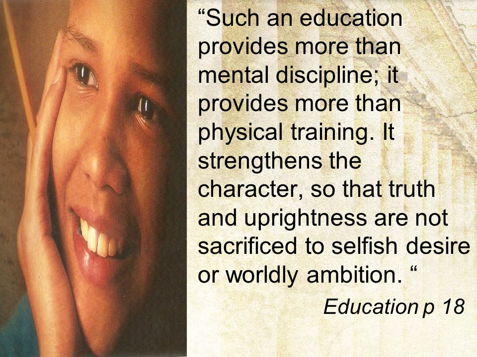 Such an education provides more than mental discipline; it provides more than physical training. It strengthens the character, so that truth and uprightness are not sacrificed to selfish desire or worldly ambition.