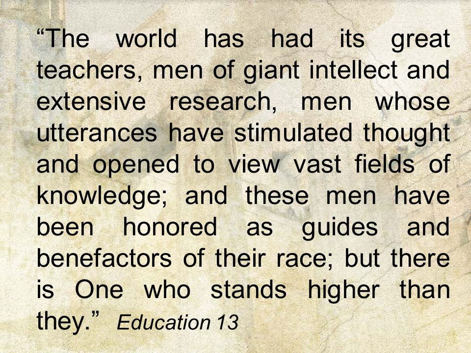 The world has had its great teachers, men of giant intellect and extensive research, men whose utterances have stimulated thought and opened to view vast fields of knowledge; and these men have been honored as guides and benefactors of their race; but there is One who stands higher than they. Education 13