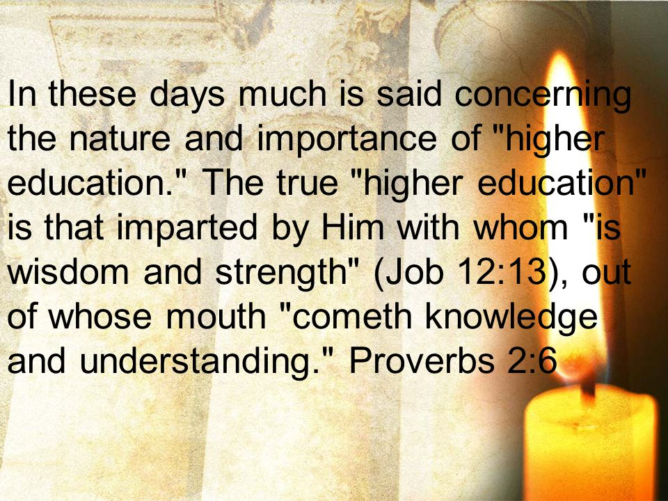 In these days much is said concerning the nature and importance of higher education. The true higher education is that imparted by Him with whom is wisdom and strength (Job 12:13), out of whose mouth cometh knowledge and understanding. Proverbs 2:6