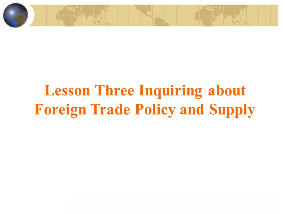 Lesson Three Inquiring about Foreign Trade Policy and Supply