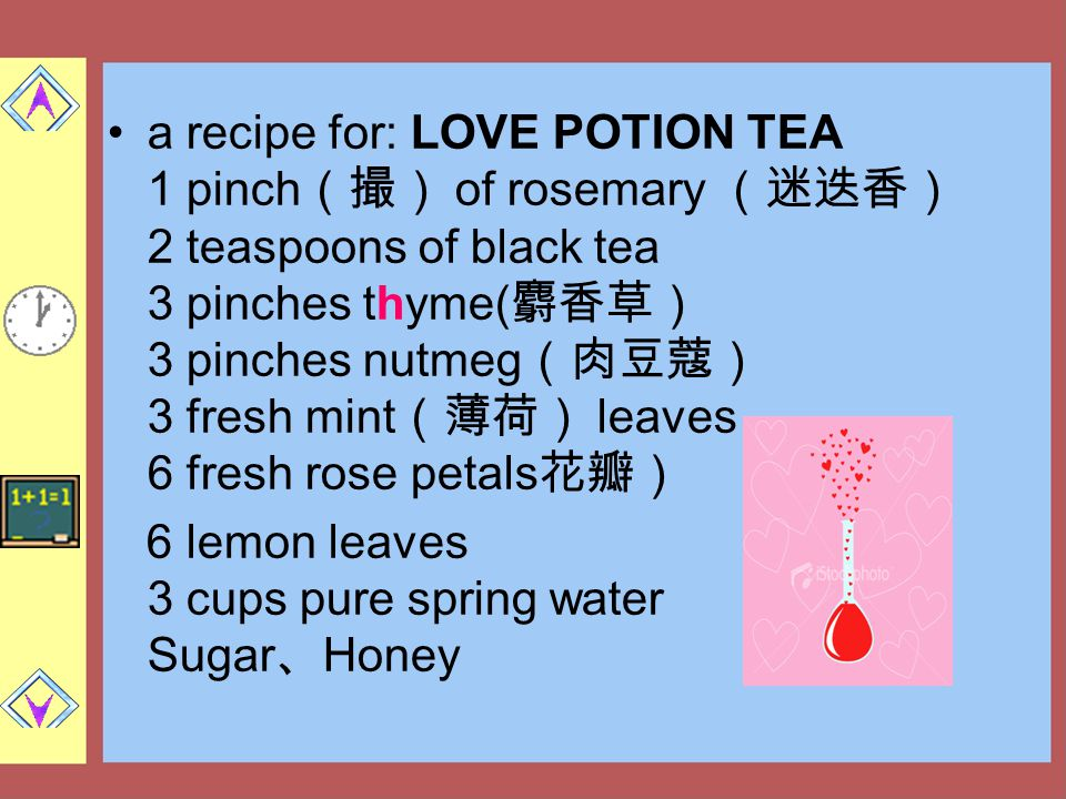 a recipe for: LOVE POTION TEA 1 pinch(撮) of rosemary (迷迭香) 2 teaspoons of black tea 3 pinches thyme(麝香草) 3 pinches nutmeg(肉豆蔻) 3 fresh mint(薄荷) leaves 6 fresh rose petals花瓣)