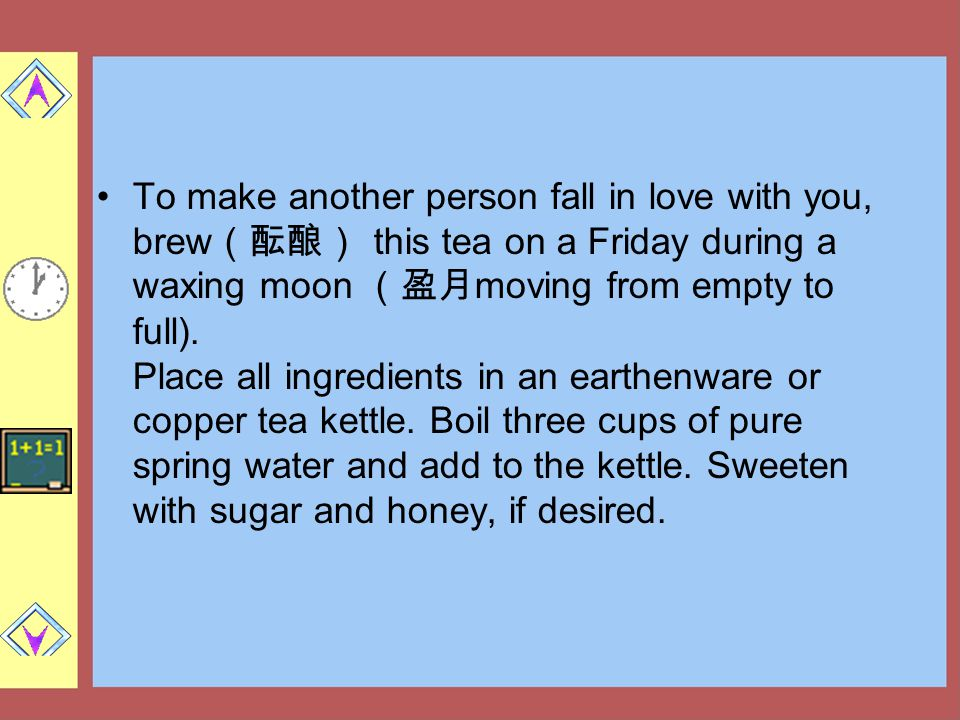 To make another person fall in love with you, brew(酝酿) this tea on a Friday during a waxing moon (盈月moving from empty to full).