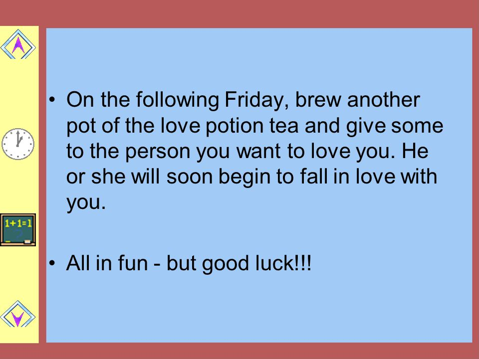 On the following Friday, brew another pot of the love potion tea and give some to the person you want to love you. He or she will soon begin to fall in love with you.