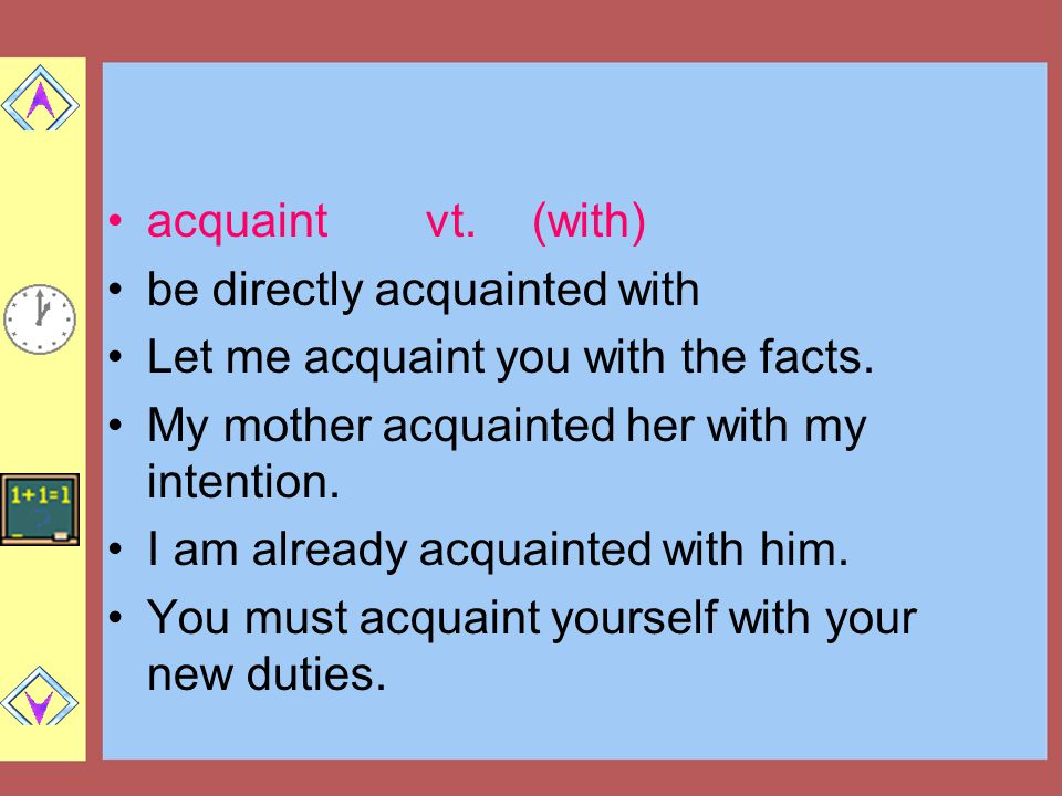 acquaint vt. (with) be directly acquainted with. Let me acquaint you with the facts. My mother acquainted her with my intention.