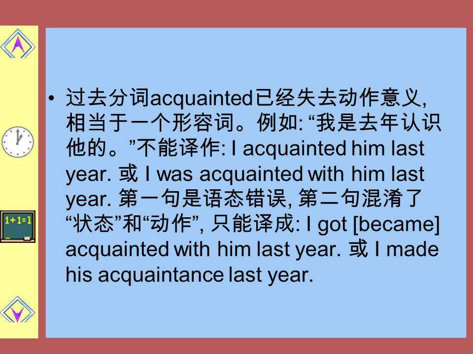 过去分词acquainted已经失去动作意义, 相当于一个形容词。例如: 我是去年认识他的。 不能译作: I acquainted him last year.