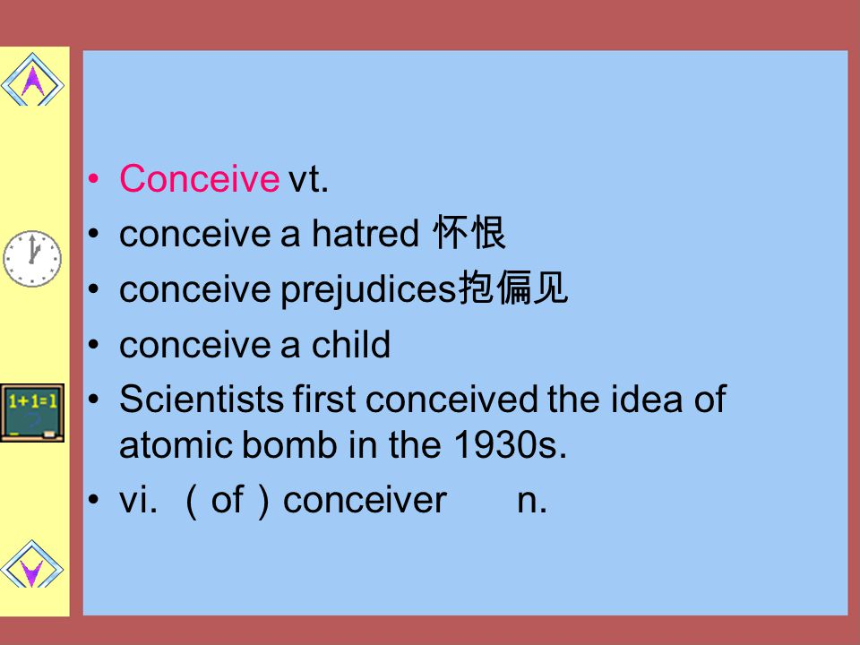 Conceive vt. conceive a hatred 怀恨. conceive prejudices抱偏见. conceive a child. Scientists first conceived the idea of atomic bomb in the 1930s.
