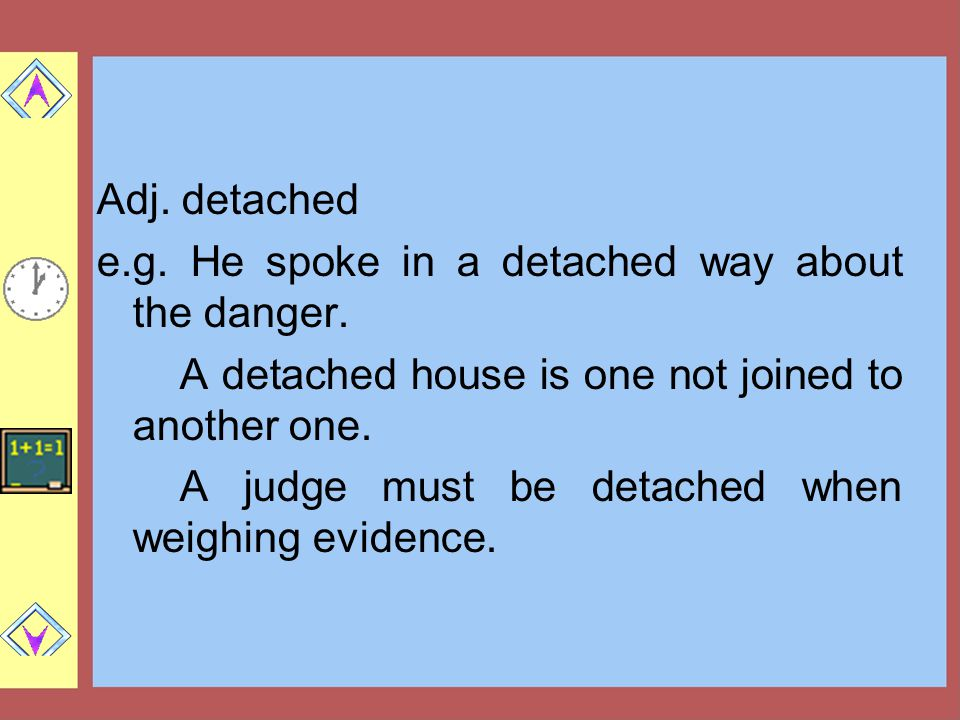 Adj. detached e.g. He spoke in a detached way about the danger. A detached house is one not joined to another one.